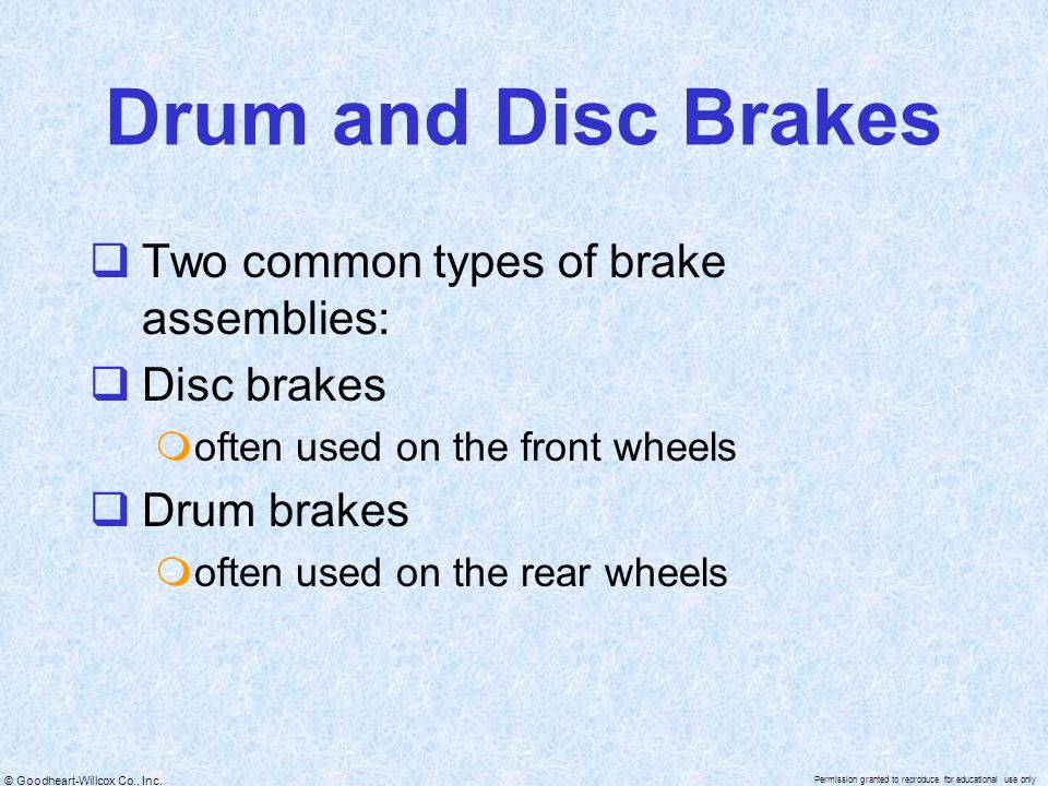 Drum and Disc Brakes Two common types of brake assemblies: Disc brakes