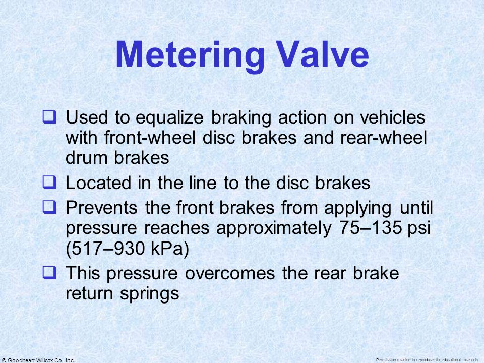 Metering Valve Used to equalize braking action on vehicles with front-wheel disc brakes and rear-wheel drum brakes.