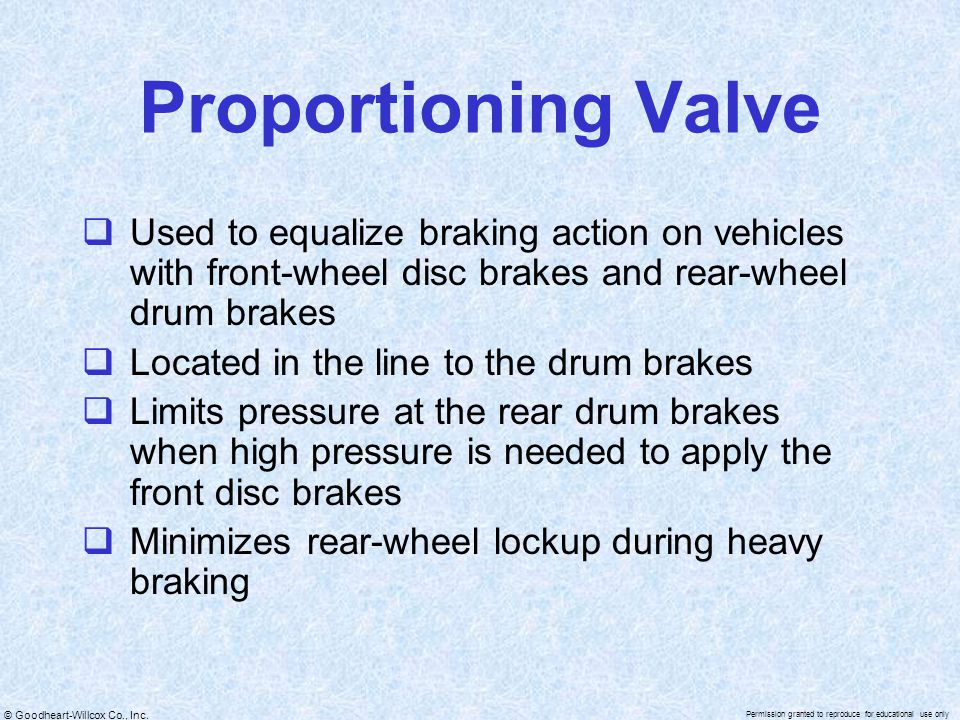 Proportioning Valve Used to equalize braking action on vehicles with front-wheel disc brakes and rear-wheel drum brakes.