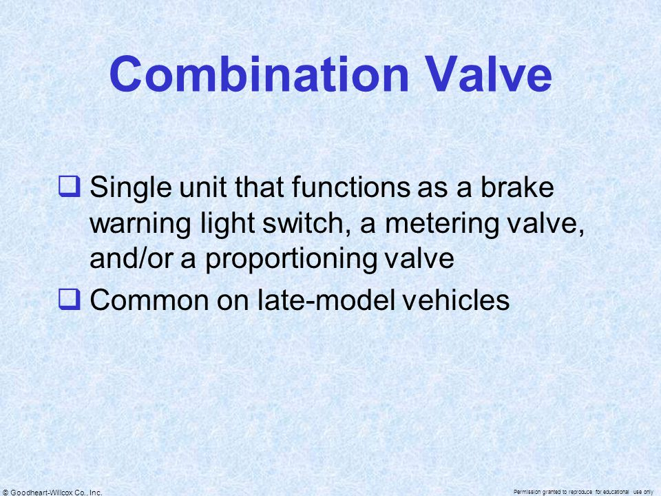 Combination Valve Single unit that functions as a brake warning light switch, a metering valve, and/or a proportioning valve.