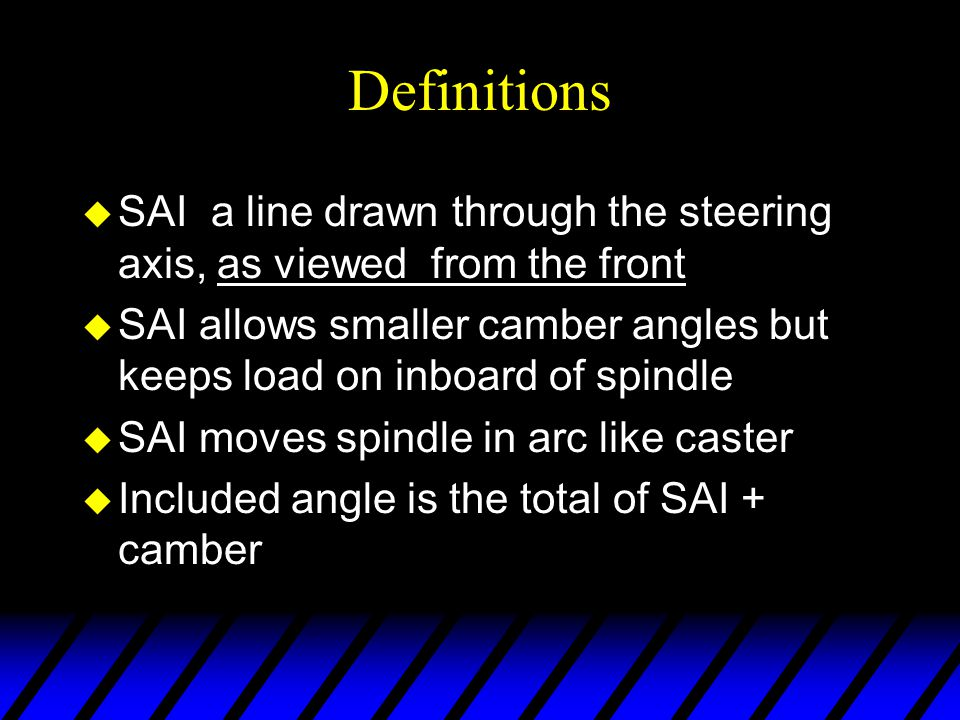 Definitions SAI a line drawn through the steering axis, as viewed from the front.