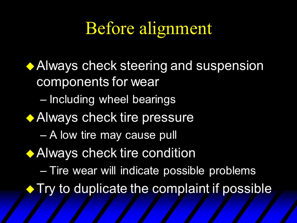 Before alignment Always check steering and suspension components for wear. Including wheel bearings.