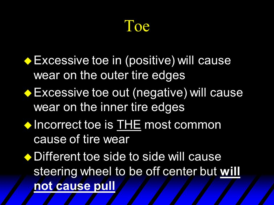Toe Excessive toe in (positive) will cause wear on the outer tire edges. Excessive toe out (negative) will cause wear on the inner tire edges.