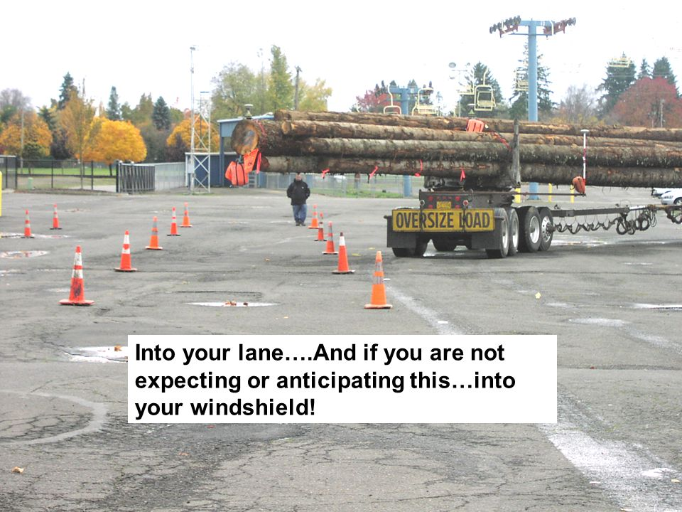 Into your lane….And if you are not expecting or anticipating this…into your windshield!
