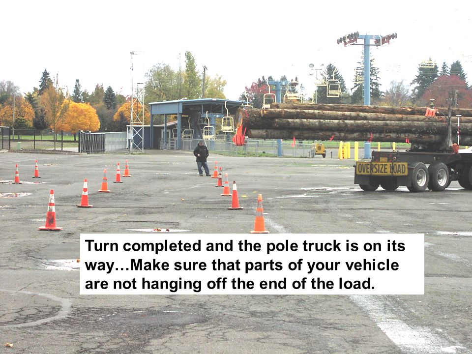 Turn completed and the pole truck is on its way…Make sure that parts of your vehicle are not hanging off the end of the load.