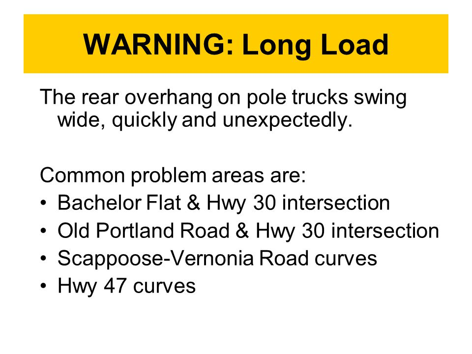 WARNING: Long Load The rear overhang on pole trucks swing wide, quickly and unexpectedly. Common problem areas are:
