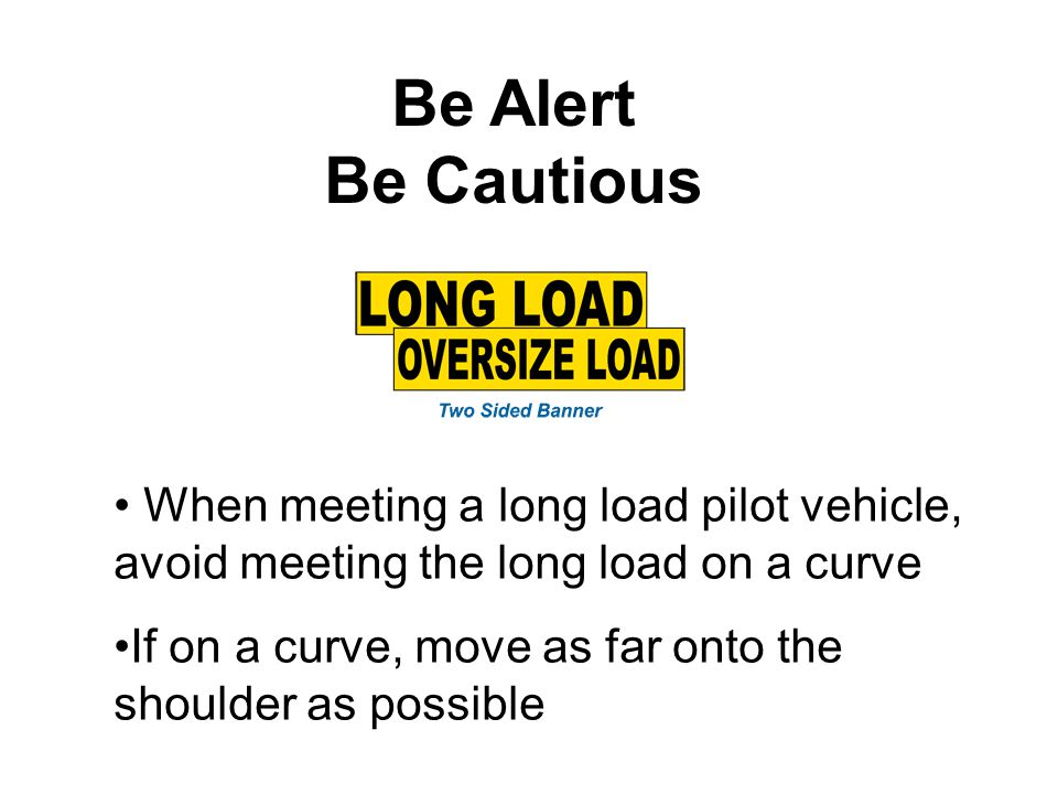 Be Alert Be Cautious. When meeting a long load pilot vehicle, avoid meeting the long load on a curve.