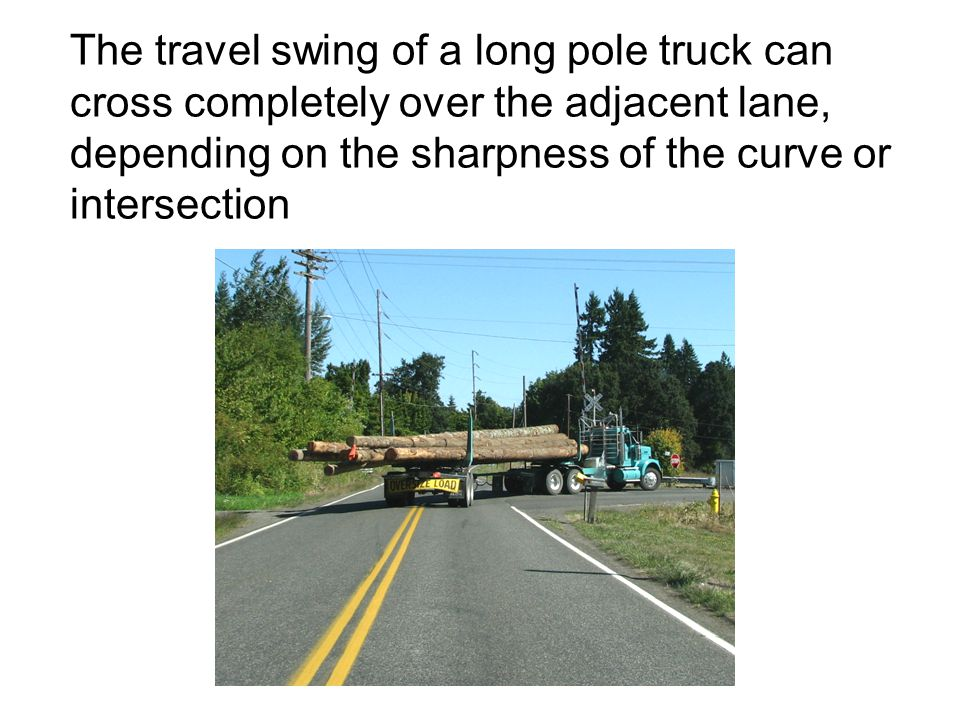 The travel swing of a long pole truck can cross completely over the adjacent lane, depending on the sharpness of the curve or intersection