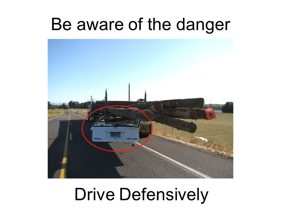 Be aware of the danger Drive Defensively