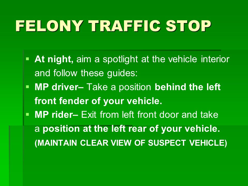 FELONY TRAFFIC STOP At night, aim a spotlight at the vehicle interior