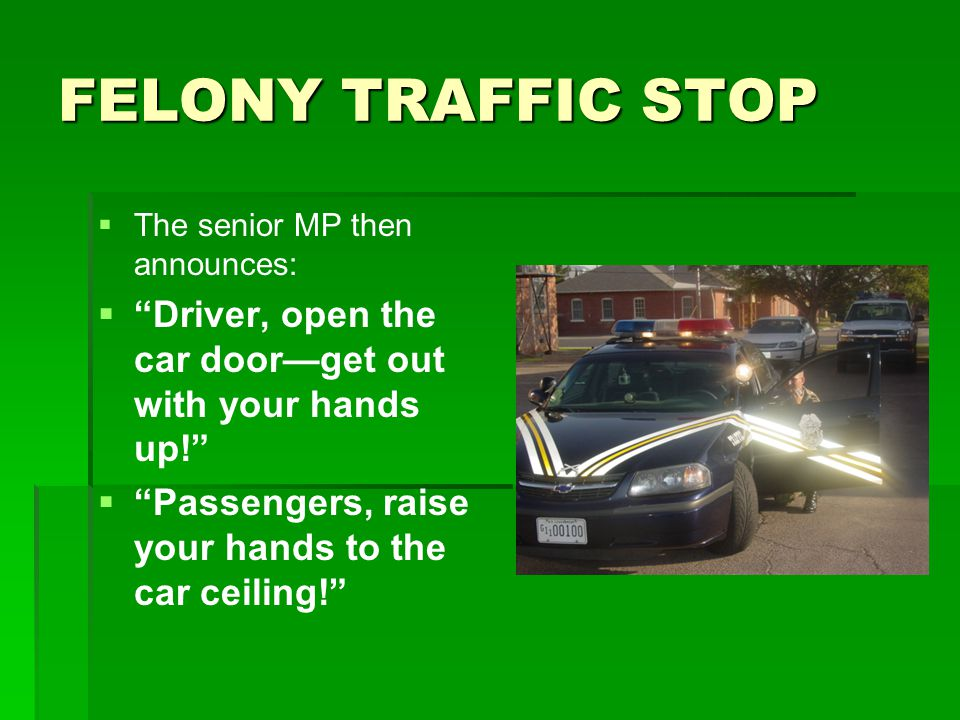 FELONY TRAFFIC STOP The senior MP then announces: Driver, open the car door—get out with your hands up!