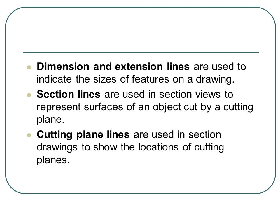 Dimension and extension lines are used to indicate the sizes of features on a drawing.