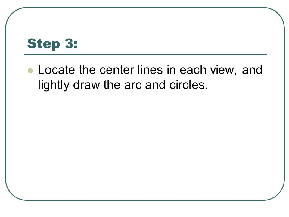 Step 3: Locate the center lines in each view, and lightly draw the arc and circles.