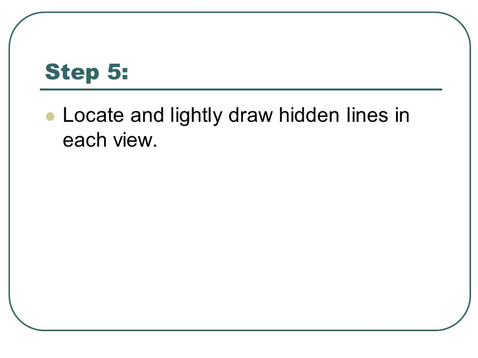 Step 5: Locate and lightly draw hidden lines in each view.