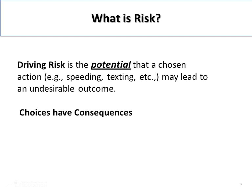 What is Risk Driving Risk is the potential that a chosen action (e.g., speeding, texting, etc.,) may lead to an undesirable outcome.