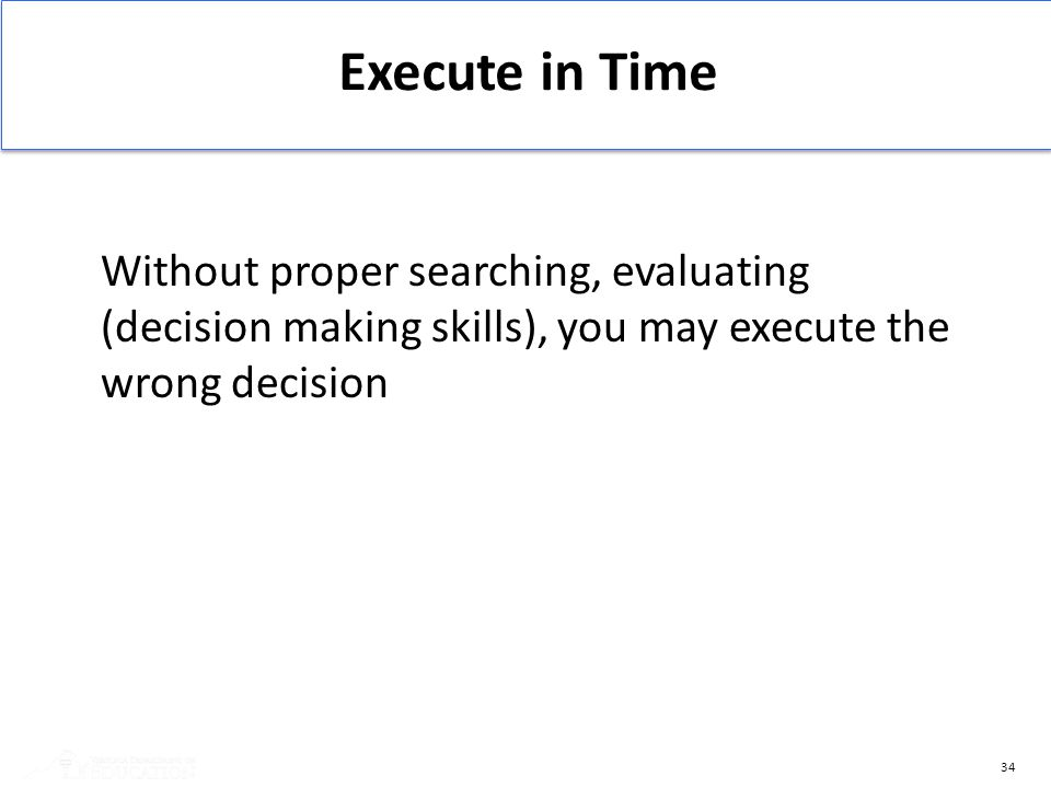 Execute in Time Without proper searching, evaluating (decision making skills), you may execute the wrong decision.
