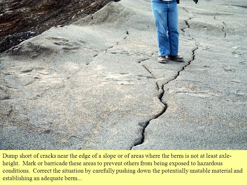Dump short of cracks near the edge of a slope or of areas where the berm is not at least axle-height.