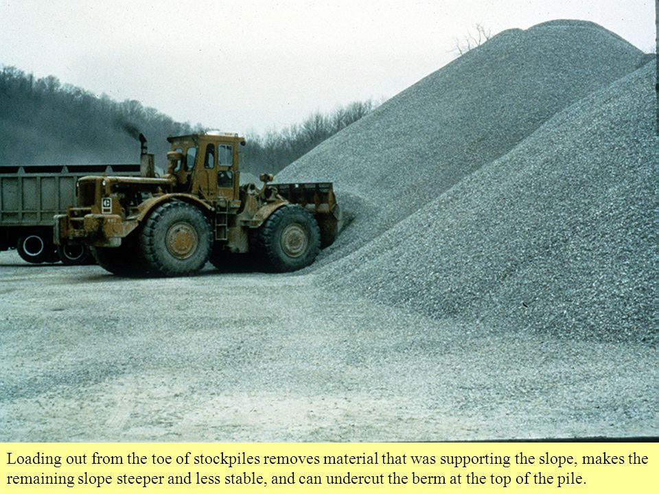 Loading out from the toe of stockpiles removes material that was supporting the slope, makes the remaining slope steeper and less stable, and can undercut the berm at the top of the pile.