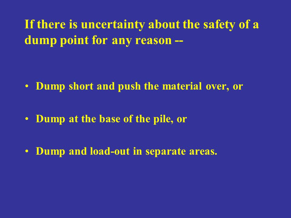 If there is uncertainty about the safety of a dump point for any reason --