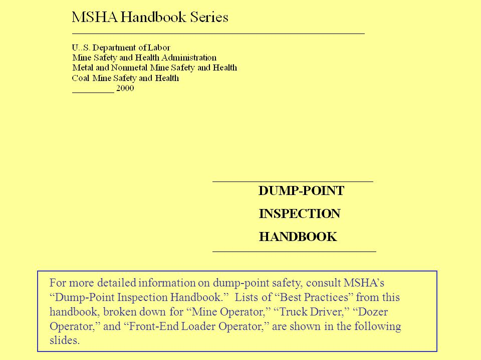 For more detailed information on dump-point safety, consult MSHA's Dump-Point Inspection Handbook. Lists of Best Practices from this handbook, broken down for Mine Operator, Truck Driver, Dozer Operator, and Front-End Loader Operator, are shown in the following slides.