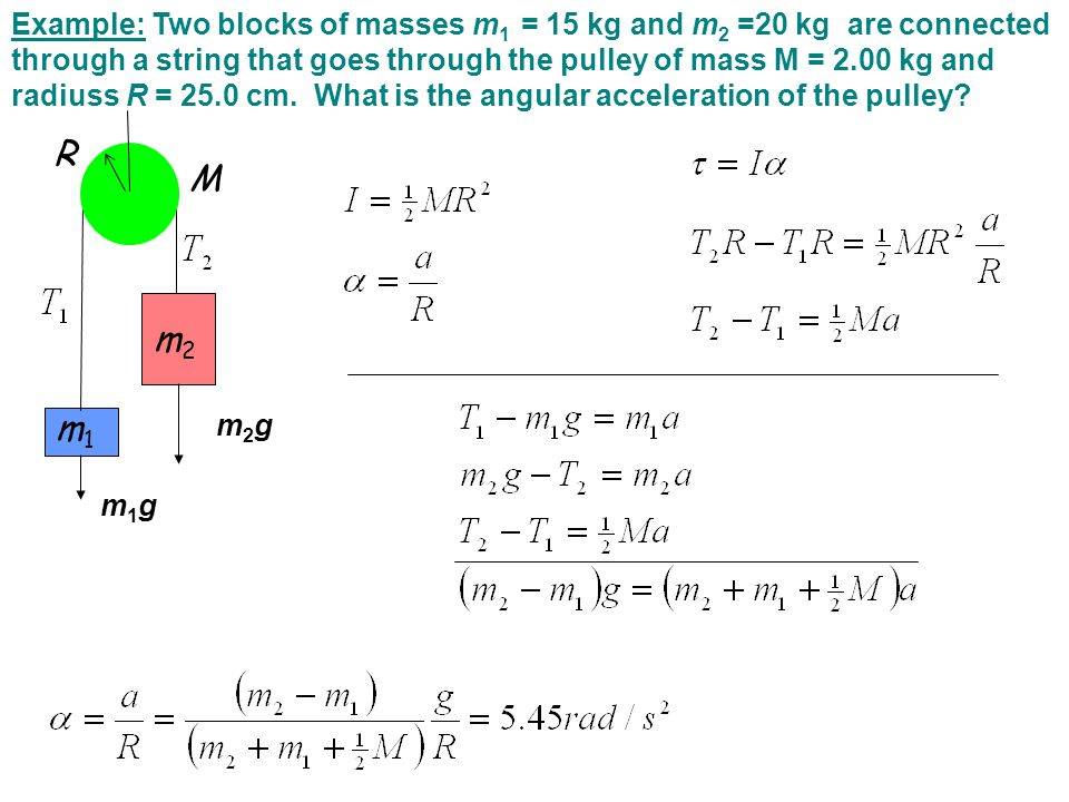 Example: Two blocks of masses m1 = 15 kg and m2 =20 kg are connected through a string that goes through the pulley of mass M = 2.00 kg and radiuss R = 25.0 cm. What is the angular acceleration of the pulley