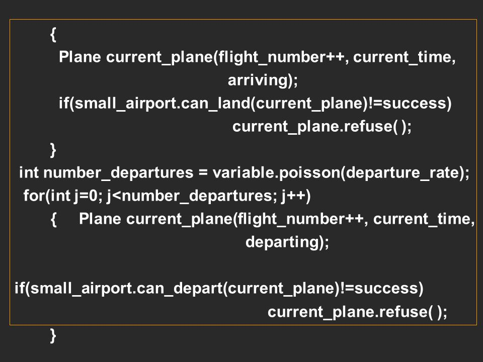 { Plane current_plane(flight_number++, current_time, arriving); if(small_airport.can_land(current_plane)!=success)
