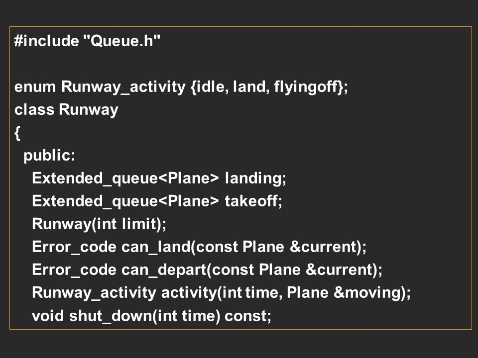#include Queue.h enum Runway_activity {idle, land, flyingoff}; class Runway. { public: Extended_queue<Plane> landing;