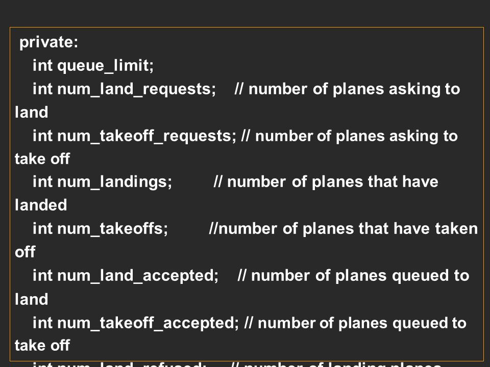 private: int queue_limit; int num_land_requests; // number of planes asking to land.