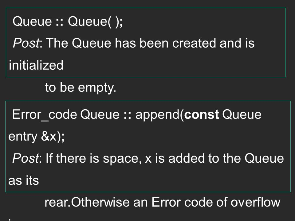 Queue :: Queue( ); Post: The Queue has been created and is initialized. to be empty. Error_code Queue :: append(const Queue entry &x);