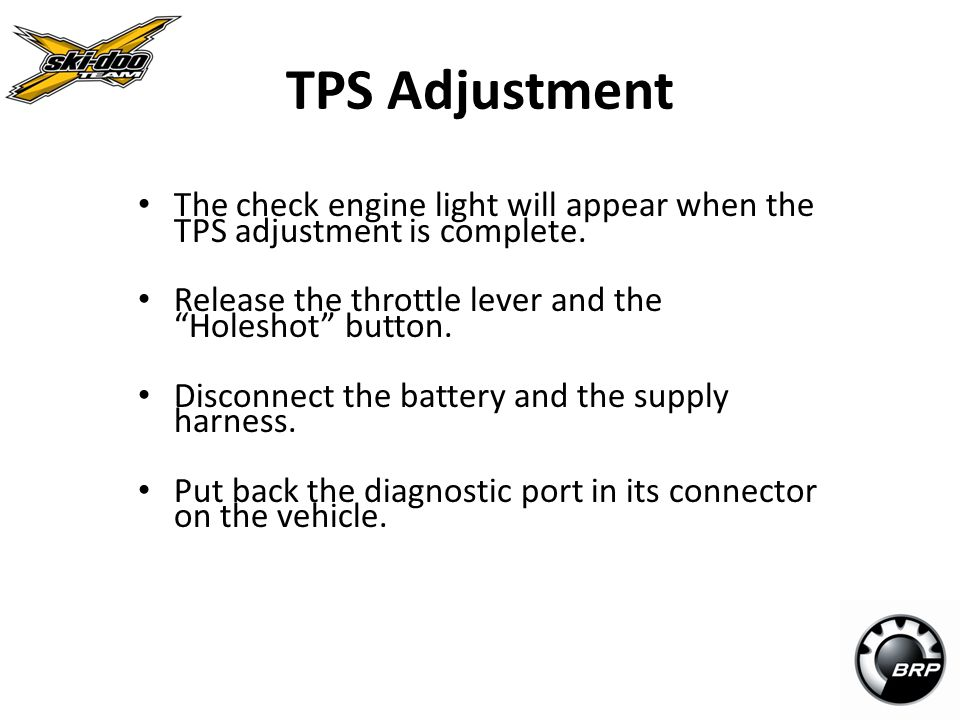 TPS Adjustment The check engine light will appear when the TPS adjustment is complete. Release the throttle lever and the Holeshot button.