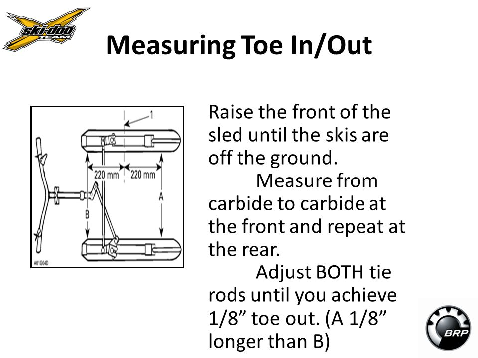 Measuring Toe In/Out Raise the front of the sled until the skis are off the ground.