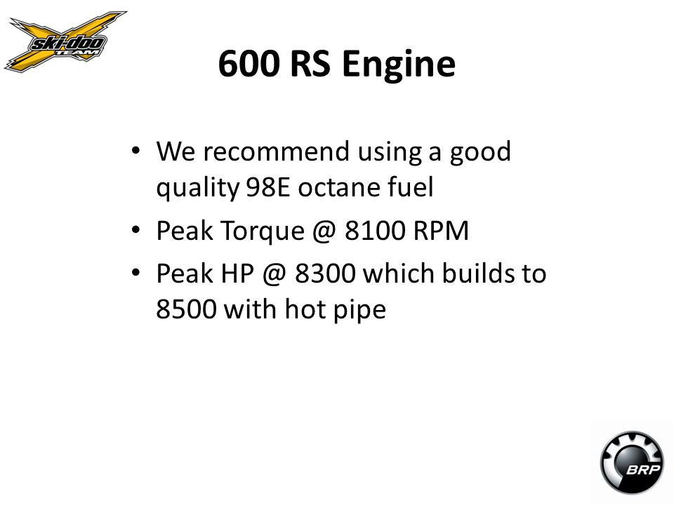 600 RS Engine We recommend using a good quality 98E octane fuel
