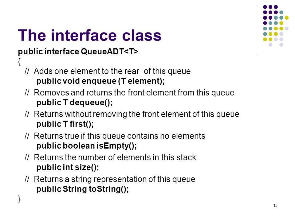 The interface class public interface QueueADT<T> {