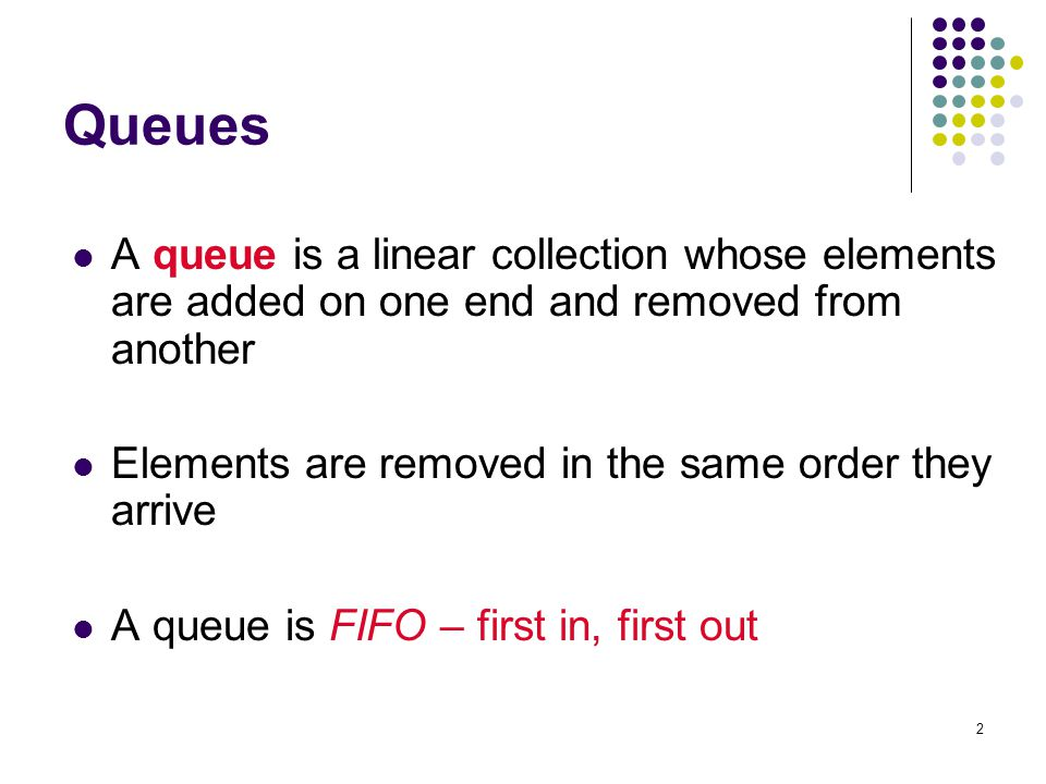 Queues A queue is a linear collection whose elements are added on one end and removed from another.