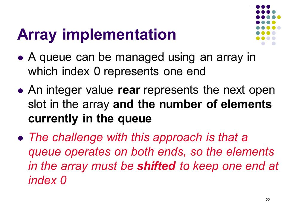Array implementation A queue can be managed using an array in which index 0 represents one end.