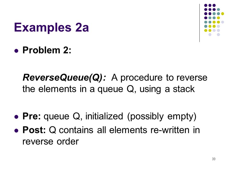 Examples 2a Problem 2: ReverseQueue(Q): A procedure to reverse the elements in a queue Q, using a stack.