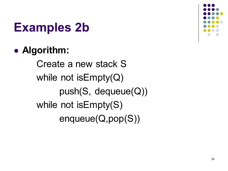 Examples 2b Algorithm: Create a new stack S while not isEmpty(Q)