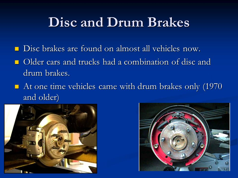 Disc and Drum Brakes Disc brakes are found on almost all vehicles now.