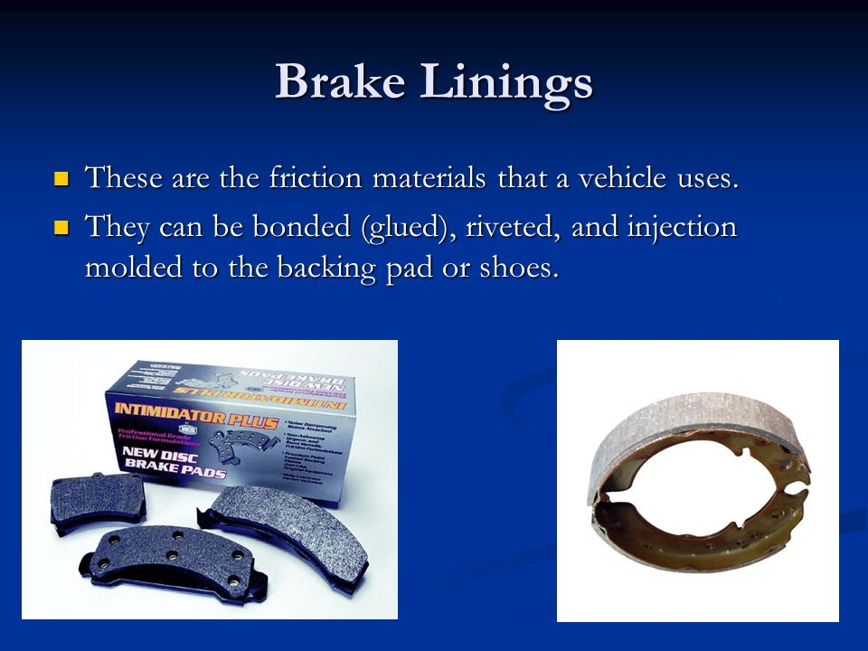 Brake Linings These are the friction materials that a vehicle uses.