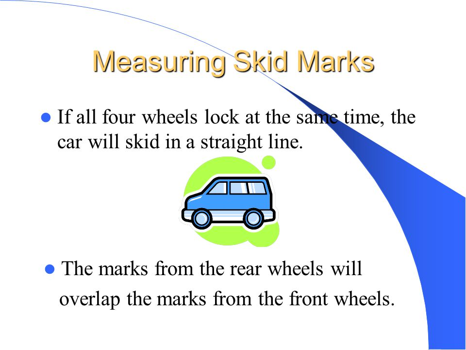 Measuring Skid Marks If all four wheels lock at the same time, the car will skid in a straight line.