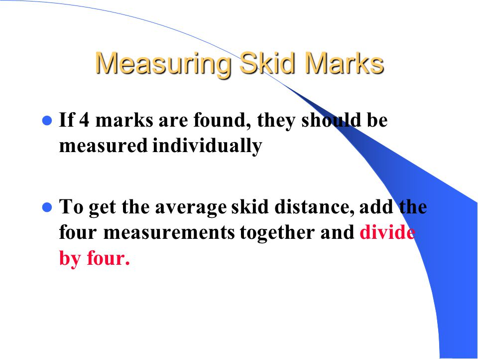 Measuring Skid Marks If 4 marks are found, they should be measured individually.