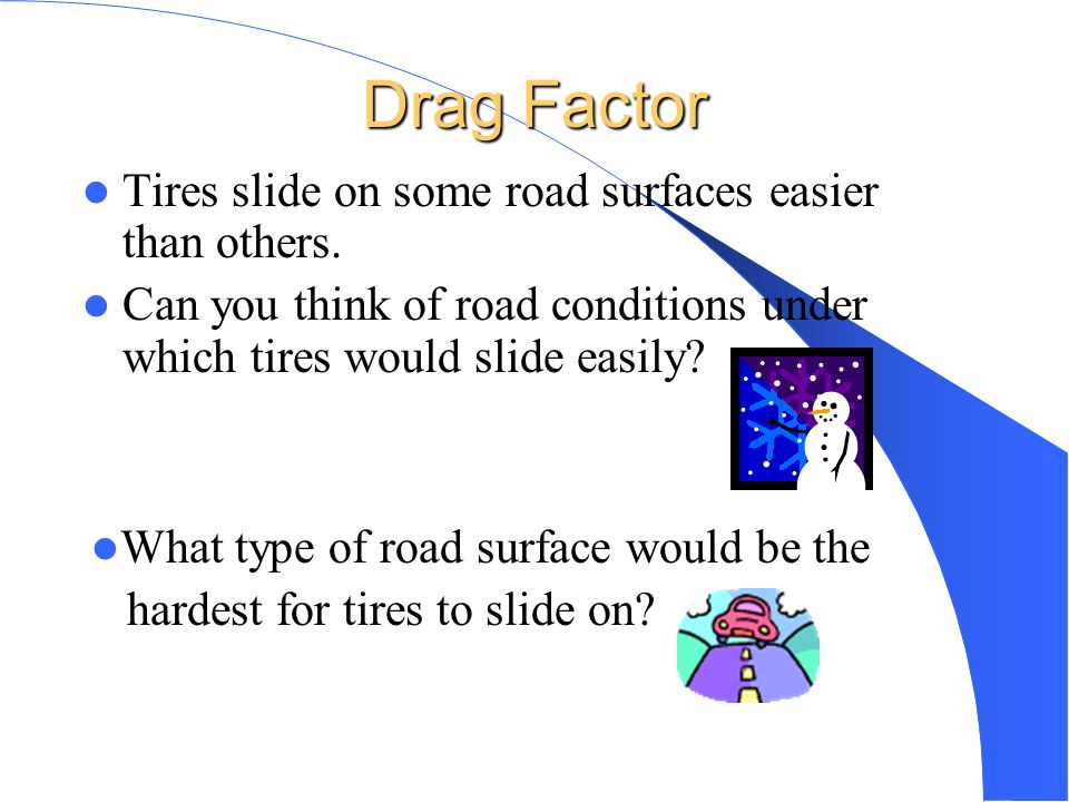 Drag Factor Tires slide on some road surfaces easier than others.