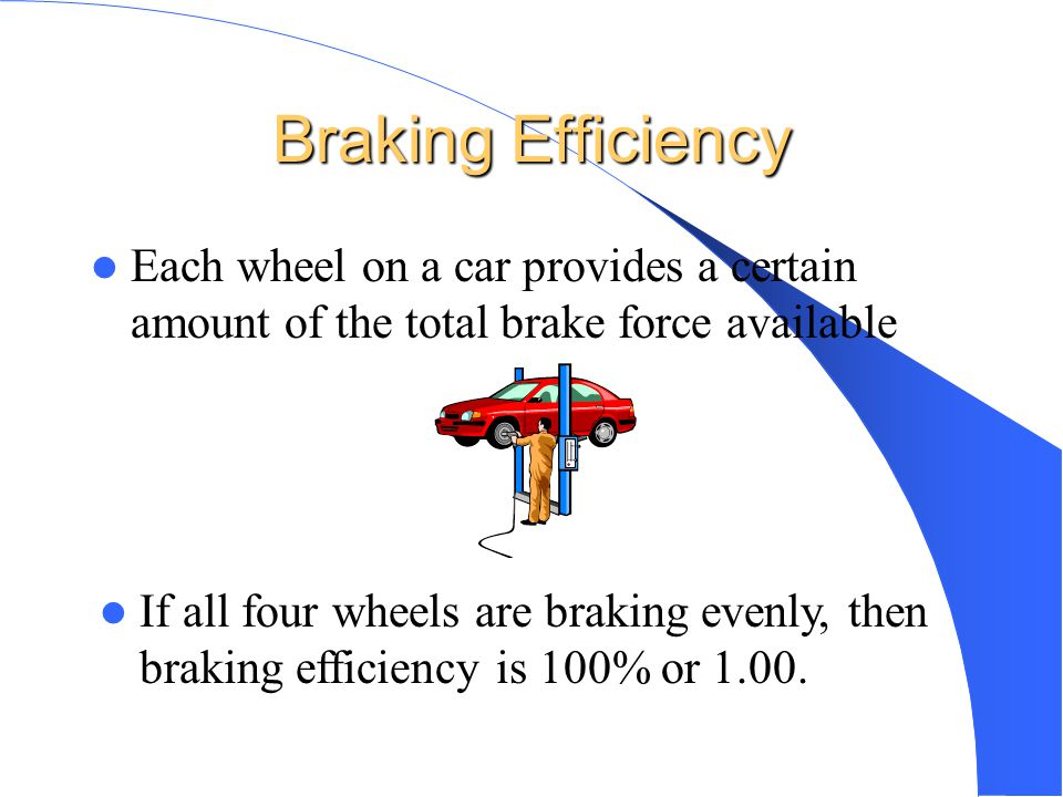 Braking Efficiency Each wheel on a car provides a certain amount of the total brake force available.