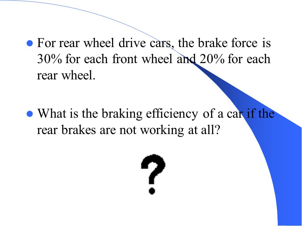 For rear wheel drive cars, the brake force is 30% for each front wheel and 20% for each rear wheel.