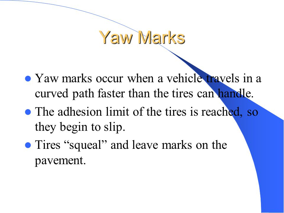 Yaw Marks Yaw marks occur when a vehicle travels in a curved path faster than the tires can handle.