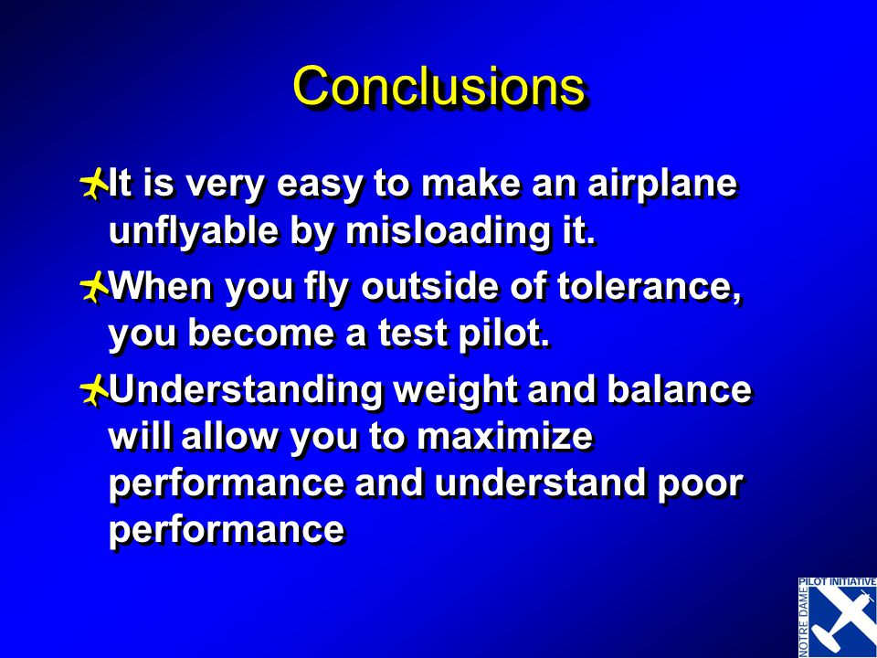 Conclusions It is very easy to make an airplane unflyable by misloading it. When you fly outside of tolerance, you become a test pilot.
