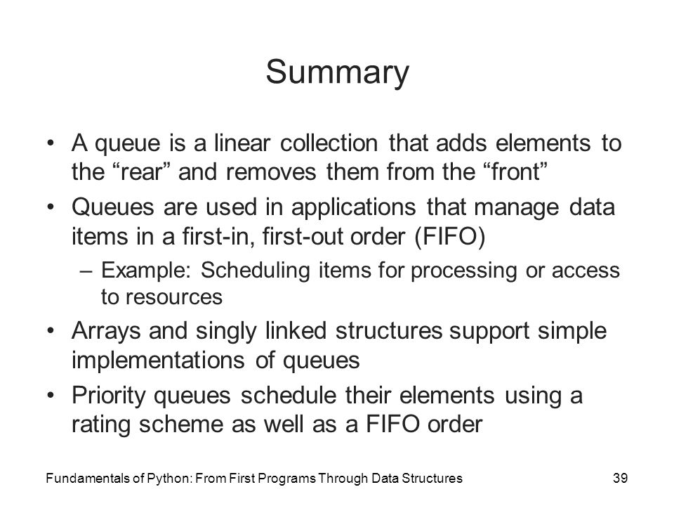 Summary A queue is a linear collection that adds elements to the rear and removes them from the front