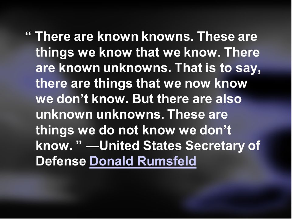 There are known knowns. These are things we know that we know