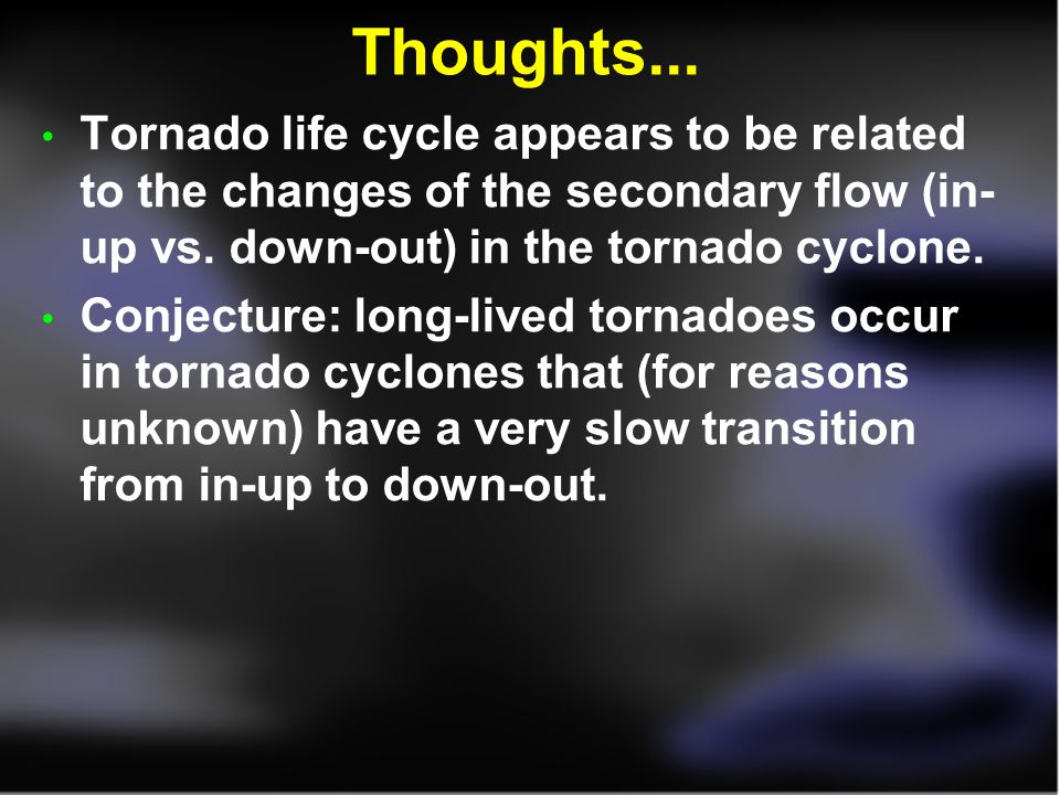 Thoughts... Tornado life cycle appears to be related to the changes of the secondary flow (in- up vs. down-out) in the tornado cyclone.