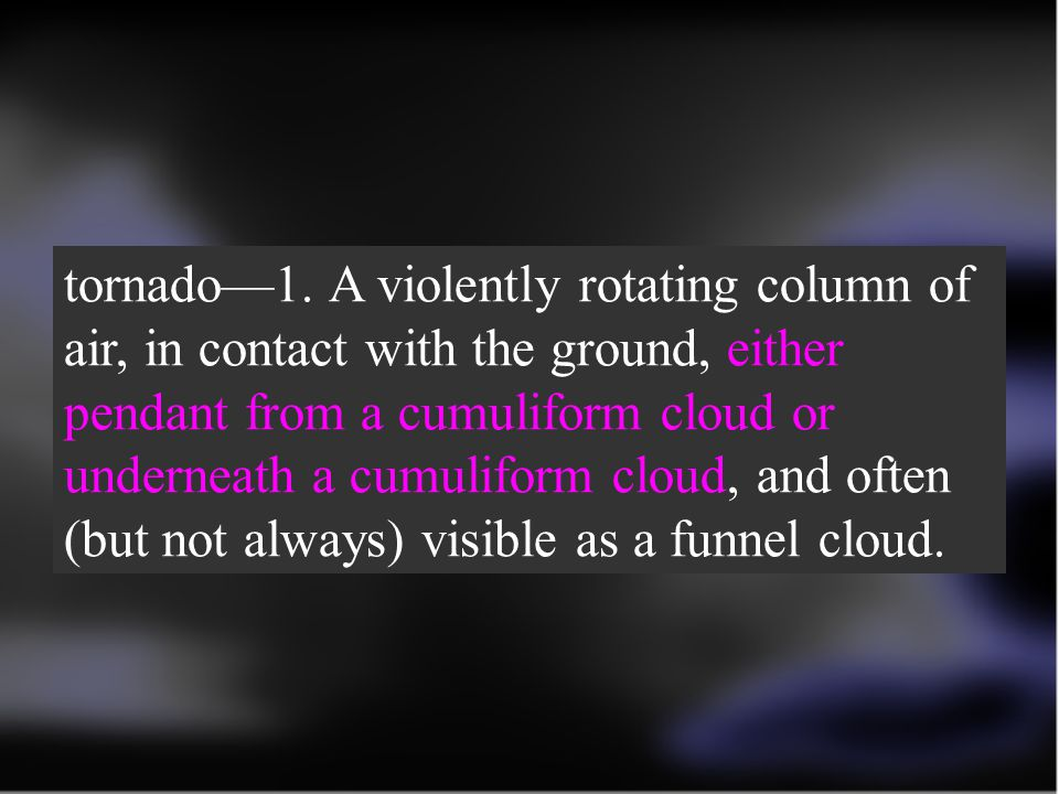 tornado—1. A violently rotating column of air, in contact with the ground, either pendant from a cumuliform cloud or underneath a cumuliform cloud, and often (but not always) visible as a funnel cloud.